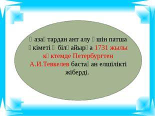 Қазақтардан ант алу үшін патша үкіметі Әбілқайырға 1731 жылы көктемде Петерб