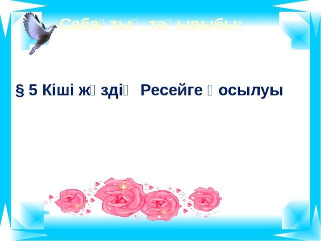 Сабақтың тақырыбы: § 5 Кіші жүздің Ресейге қосылуы