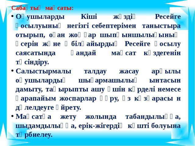 Сабақтың мақсаты: Оқушыларды Кіші жүздің Ресейге қосылуының негізгі себептері...