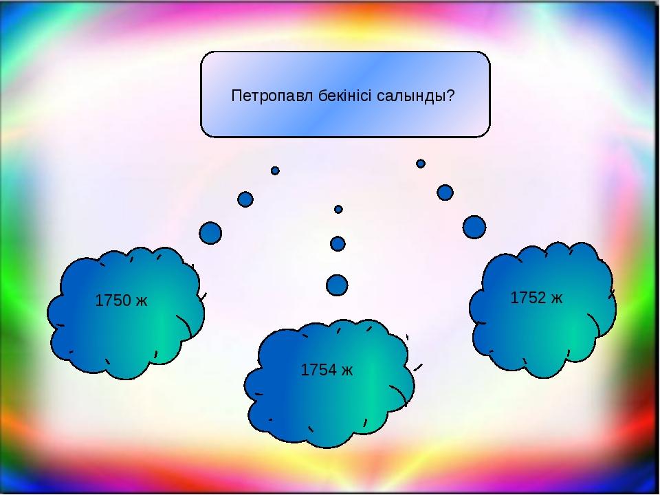Петропавл бекінісі салынды? 1750 ж 1754 ж 1752 ж
