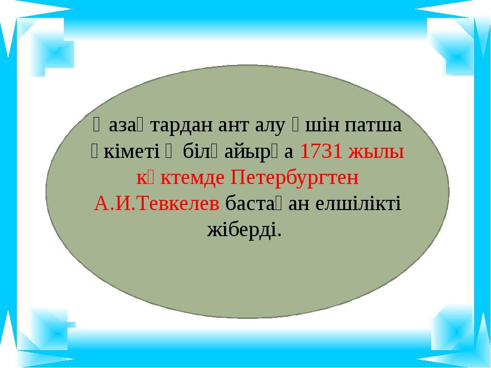 Қазақтардан ант алу үшін патша үкіметі Әбілқайырға 1731 жылы көктемде Петерб...