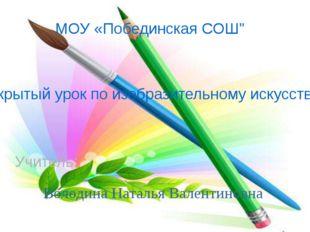 """МОУ «Побединская СОШ"""" Открытый урок по изобразительному искусству Учитель: Во"""