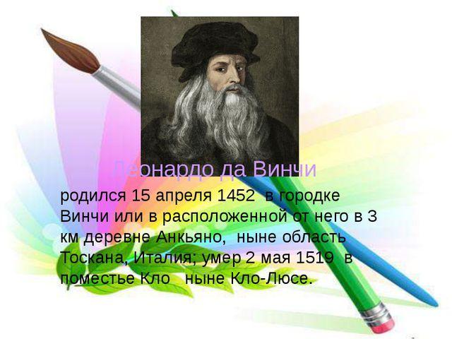 родился 15 апреля 1452 в городке Винчи или в расположенной от него в 3 км дер...