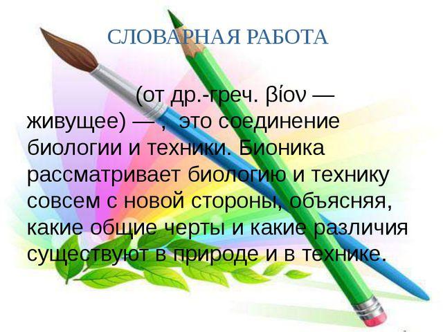 СЛОВАРНАЯ РАБОТА Био́ника (от др.-греч. βίον — живущее) — , это соединение би...