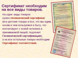 На одни виды товаров нужен гигиенический сертификат (все детские товары и все