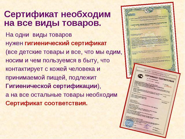 На одни виды товаров нужен гигиенический сертификат (все детские товары и все...