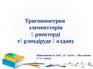 Тригонометрия элементтерін өрнектерді түрлендіруде қолдану Математика пәнінің