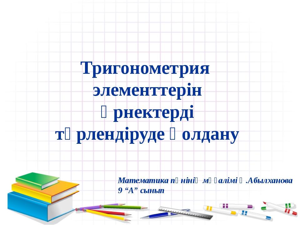 Тригонометрия элементтерін өрнектерді түрлендіруде қолдану Математика пәнінің...
