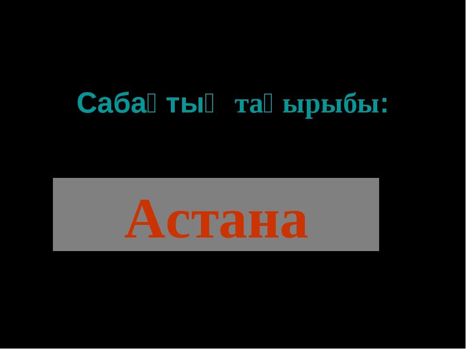 Сабақтың тақырыбы: Астана
