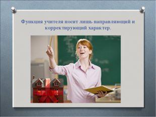 Функция учителя носит лишь направляющий и корректирующий характер.