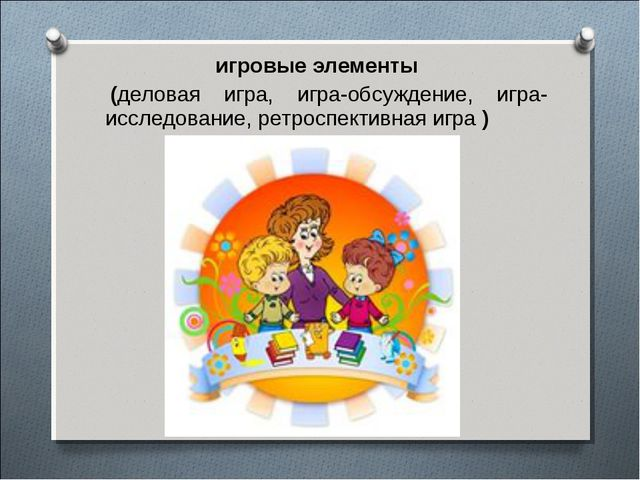 игровые элементы (деловая игра, игра-обсуждение, игра-исследование, ретроспек...