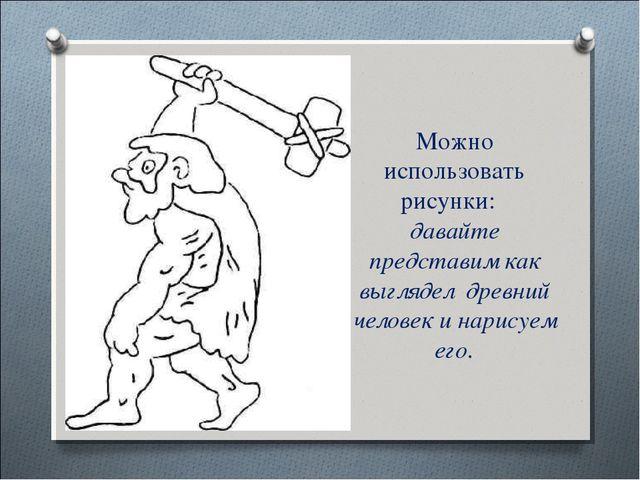 Можно использовать рисунки: давайте представим как выглядел древний человек и...