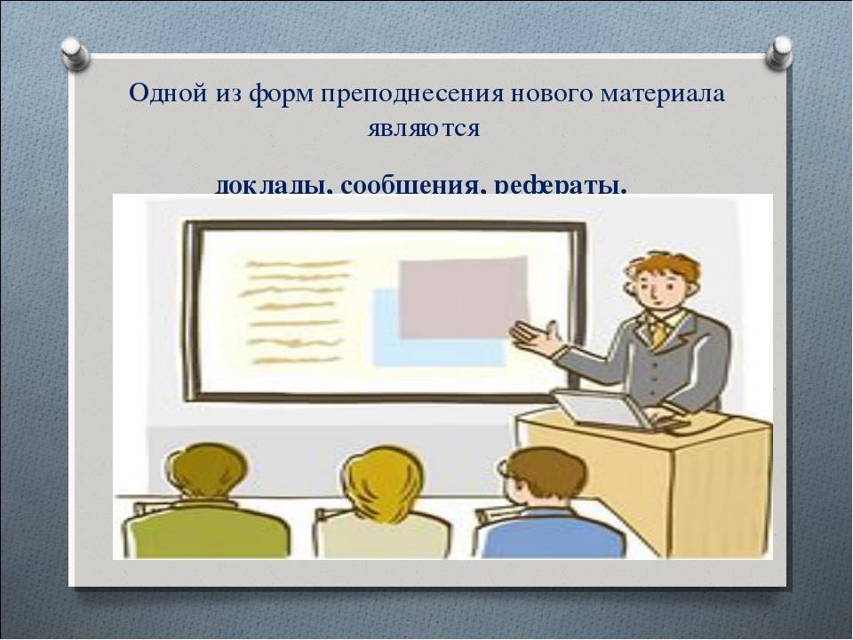 Одной из форм преподнесения нового материала являются доклады, сообщения, р...