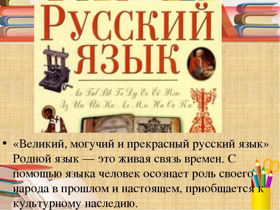 «Великий, могучий и прекрасный русский язык» Родной язык — это живая связь в...