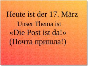 Heute ist der 17. März Unser Thema ist «Die Post ist da!» (Почта пришла!)