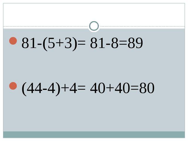 81-(5+3)= 81-8=89 (44-4)+4= 40+40=80