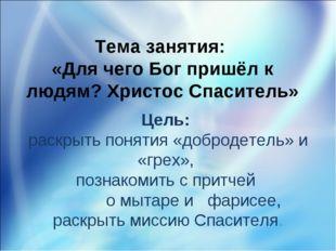 Тема занятия: «Для чего Бог пришёл к людям? Христос Спаситель» Цель: раскрыть