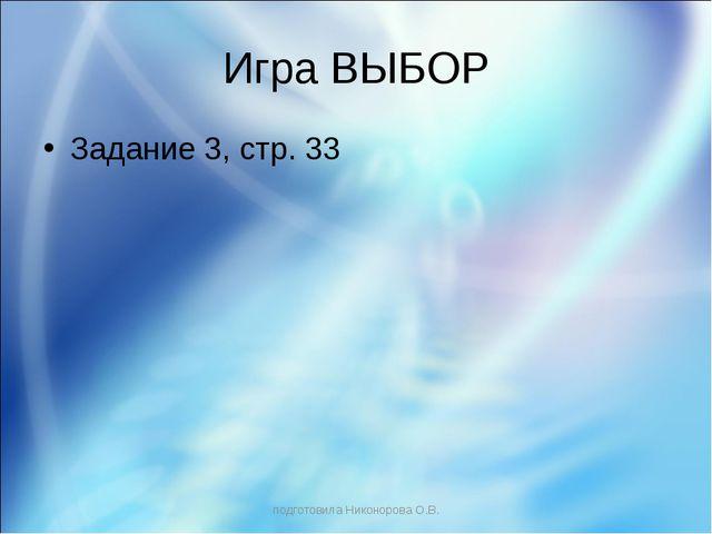 Игра ВЫБОР Задание 3, стр. 33 подготовила Никонорова О.В. подготовила Никонор...
