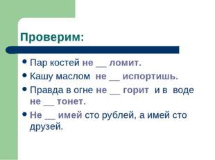 Проверим: Пар костей не __ ломит. Кашу маслом не __ испортишь. Правда в огне