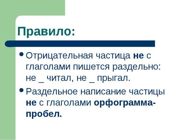 Правило: Отрицательная частица не с глаголами пишется раздельно: не _ читал,...
