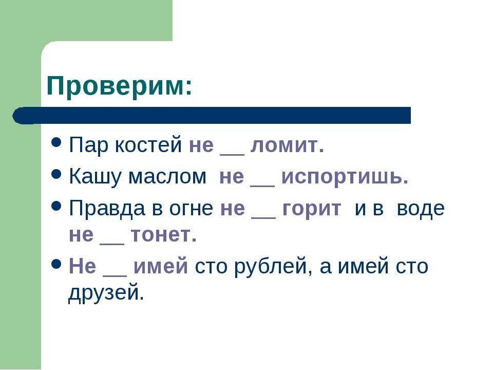 Проверим: Пар костей не __ ломит. Кашу маслом не __ испортишь. Правда в огне...
