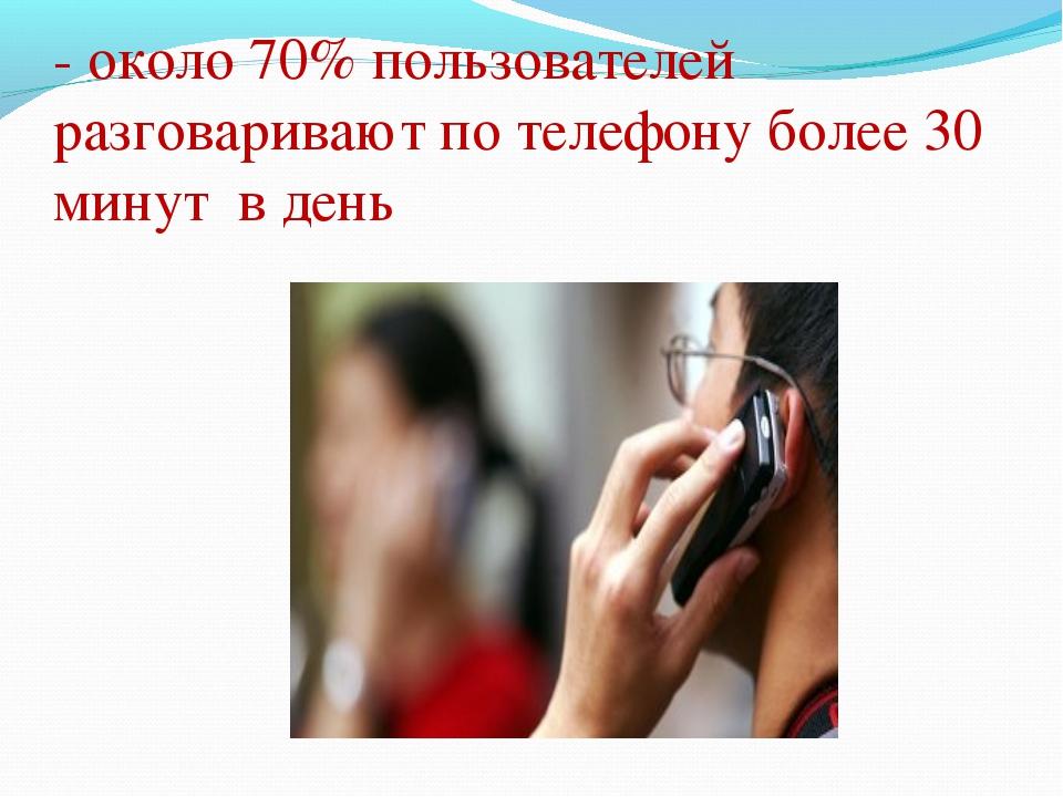 - около 70% пользователей разговаривают по телефону более 30 минут в день