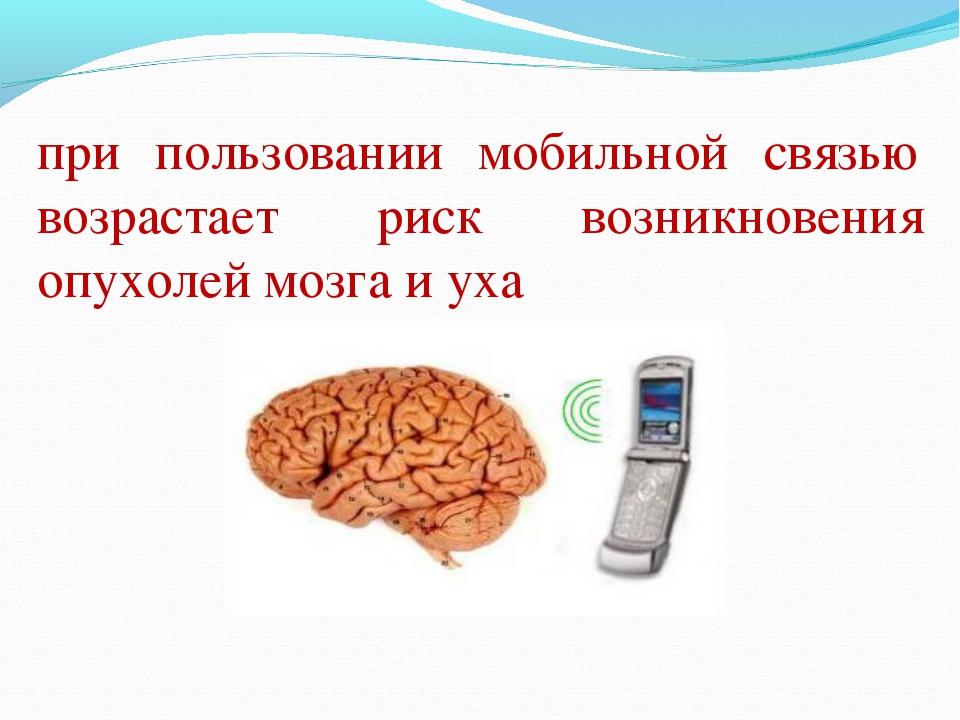 при пользовании мобильной связью возрастает риск возникновения опухолей мозга...