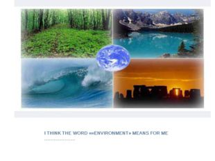 I THINK THE WORD ««ENVIRONMENT» MEANS FOR ME ………………..