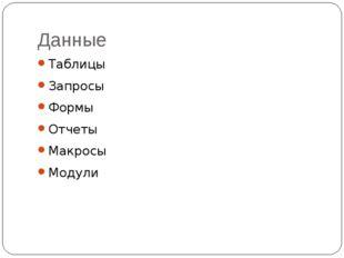 Данные Таблицы Запросы Формы Отчеты Макросы Модули