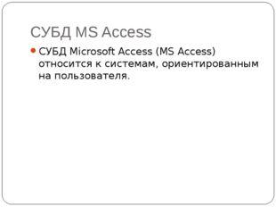 СУБД MS Access СУБД Microsoft Access (MS Access) относится к системам, ориент