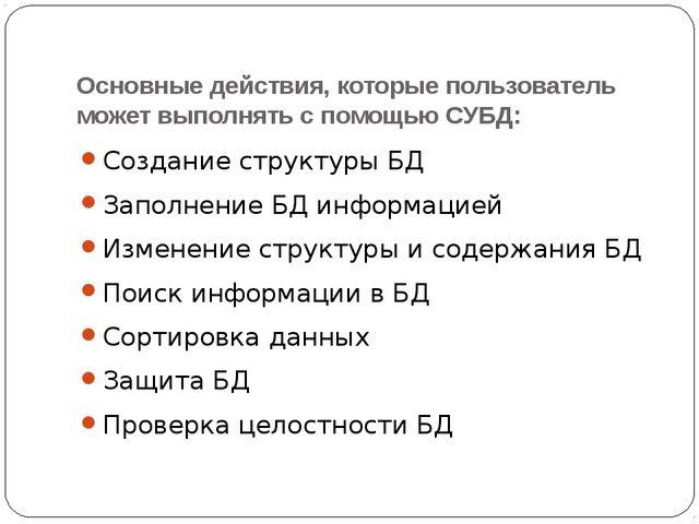 Основные действия, которые пользователь может выполнять с помощью СУБД: Созда...