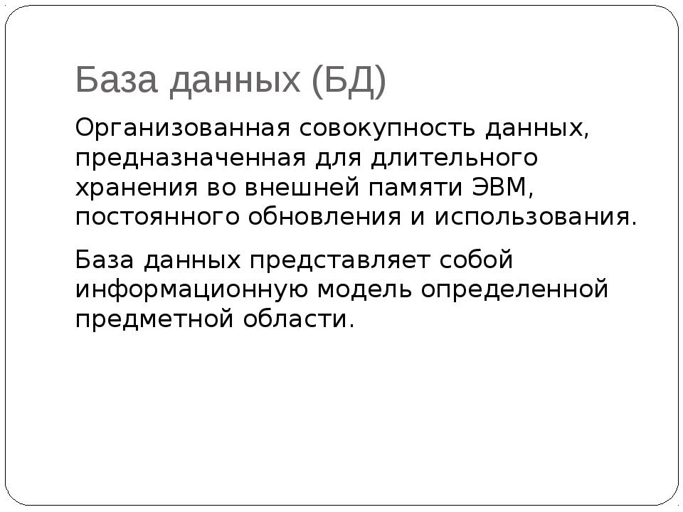 База данных (БД) Организованная совокупность данных, предназначенная для длит...