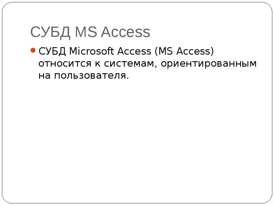 СУБД MS Access СУБД Microsoft Access (MS Access) относится к системам, ориент...