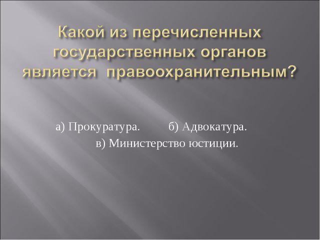 а) Прокуратура. б) Адвокатура. в) Министерство юстиции.