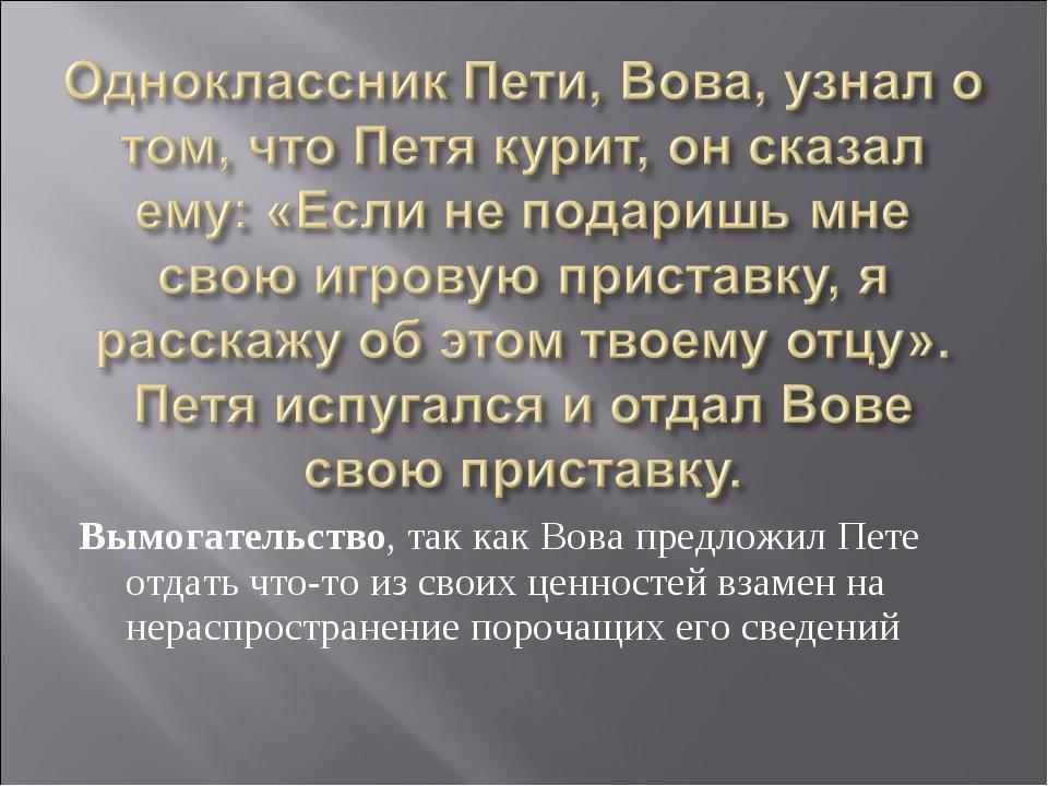 Вымогательство, так как Вова предложил Пете отдать что-то из своих ценностей...