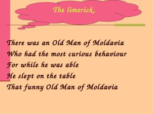 There was an Old Man of Moldavia Who had the most curious behaviour For while