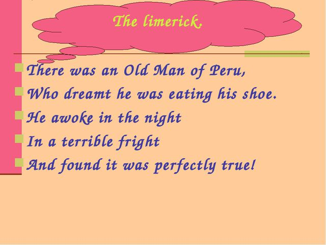 There was an Old Man of Peru, Who dreamt he was eating his shoe. He awoke in...