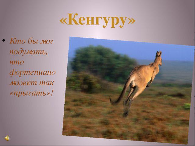 «Кенгуру» Кто бы мог подумать, что фортепиано может так «прыгать»!