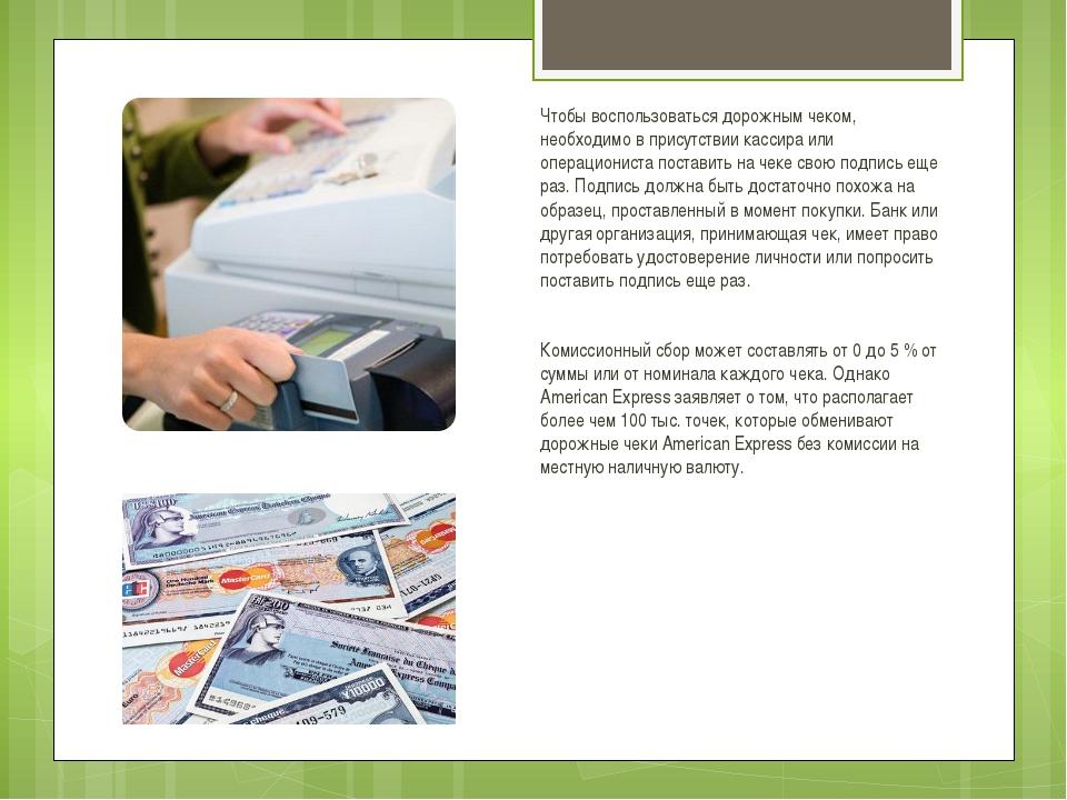 Чтобы воспользоваться дорожным чеком, необходимо в присутствии кассира или оп...
