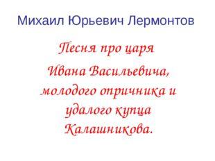 Михаил Юрьевич Лермонтов Песня про царя Ивана Васильевича, молодого опричника