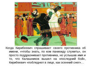 Когда Кирибеевич спрашивает своего противника об имени, «чтобы знать, по ком