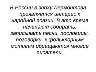 В России в эпоху Лермонтова проявляется интерес к народной поэзии. В это врем