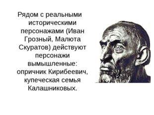 Рядом с реальными историческими персонажами (Иван Грозный, Малюта Скуратов) д