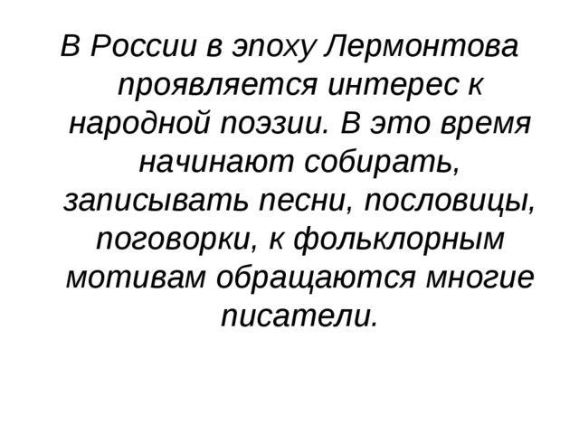 В России в эпоху Лермонтова проявляется интерес к народной поэзии. В это врем...