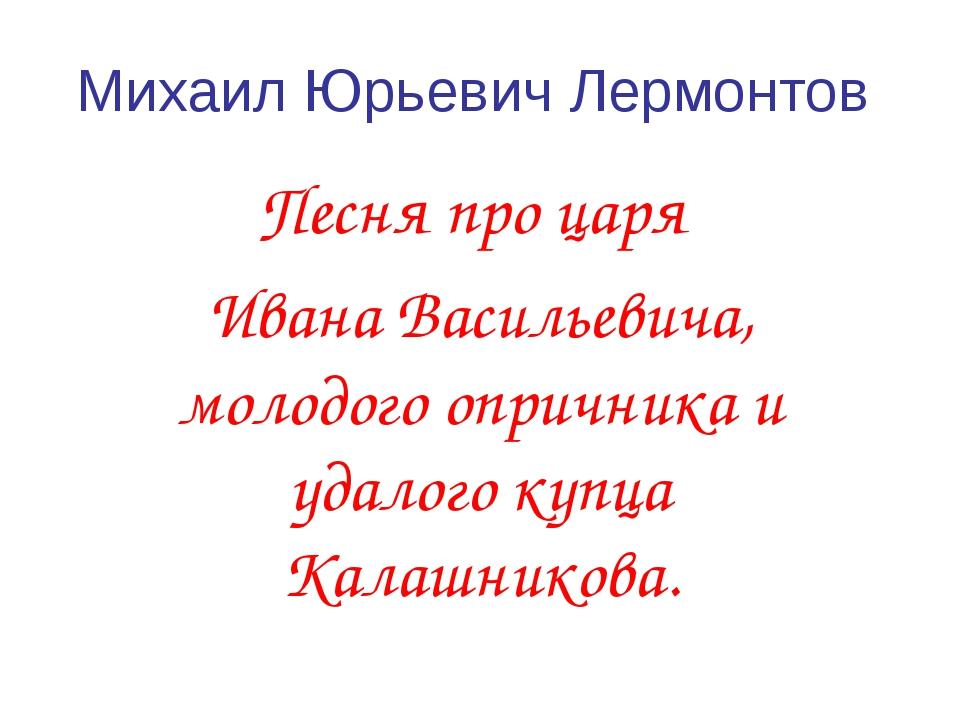 Михаил Юрьевич Лермонтов Песня про царя Ивана Васильевича, молодого опричника...