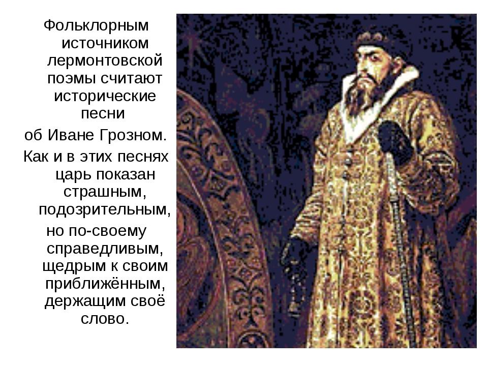 Фольклорным источником лермонтовской поэмы считают исторические песни об Иван...