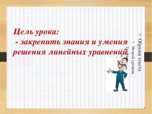 Цель урока: - закрепить знания и умения решения линейных уравнений.