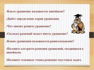 -Какое уравнение называется линейным? -Дайте определение корня уравнения. -Чт