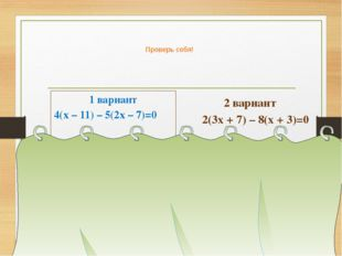Проверь себя! 1 вариант 4(х – 11) – 5(2х – 7)=0 4х – 44 – 10х + 35 = 0, -6х