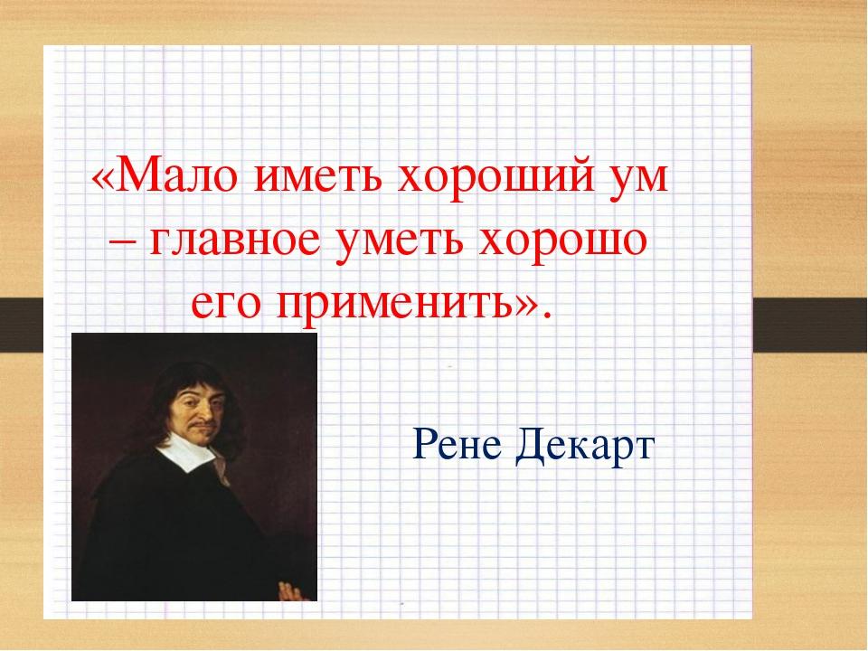 «Мало иметь хороший ум – главное уметь хорошо его применить». Рене Декарт
